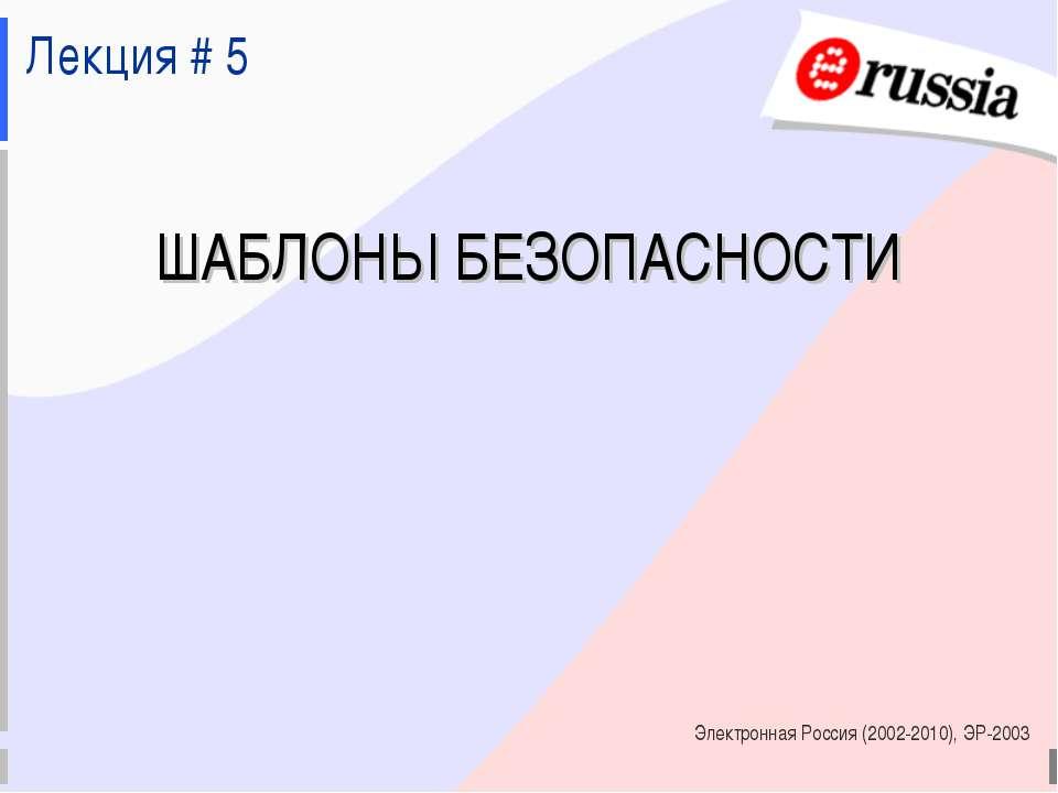 Электронная Россия (2002-2010), ЭР-2003 ШАБЛОНЫ БЕЗОПАСНОСТИ Лекция # 5 Элект...