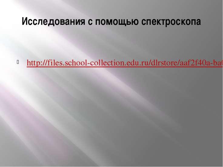 Исследования с помощью спектроскопа http://files.school-collection.edu.ru/dlr...