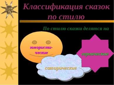 Классификация сказок по стилю По стилю сказки делятся на юмористи- ческие сат...