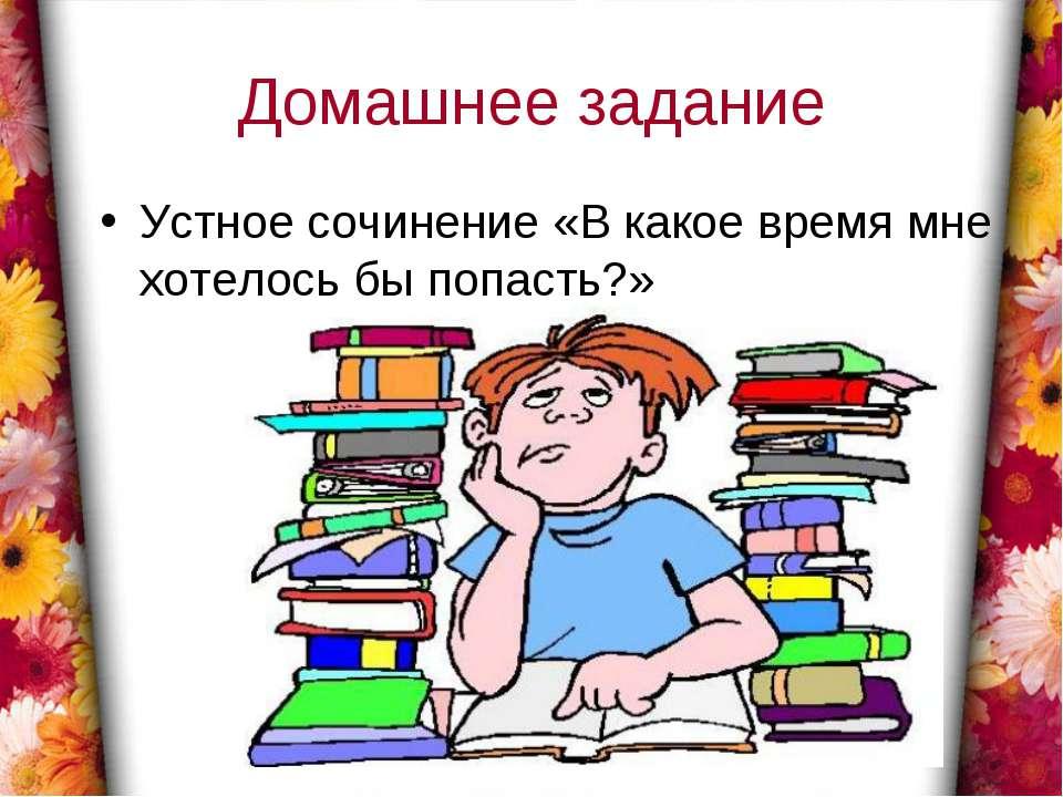 Домашнее задание Устное сочинение «В какое время мне хотелось бы попасть?»