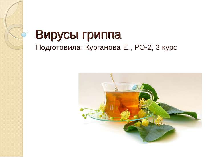 Вирусы гриппа Подготовила: Курганова Е., РЭ-2, 3 курс