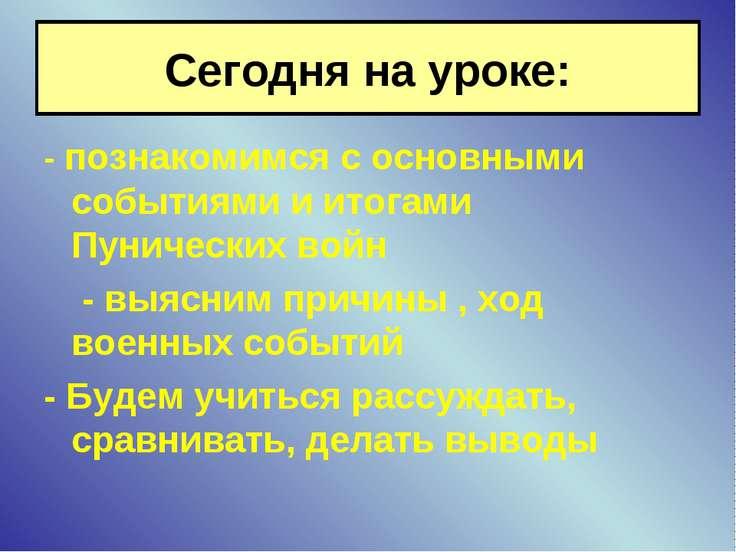 Сегодня на уроке: - познакомимся с основными событиями и итогами Пунических в...