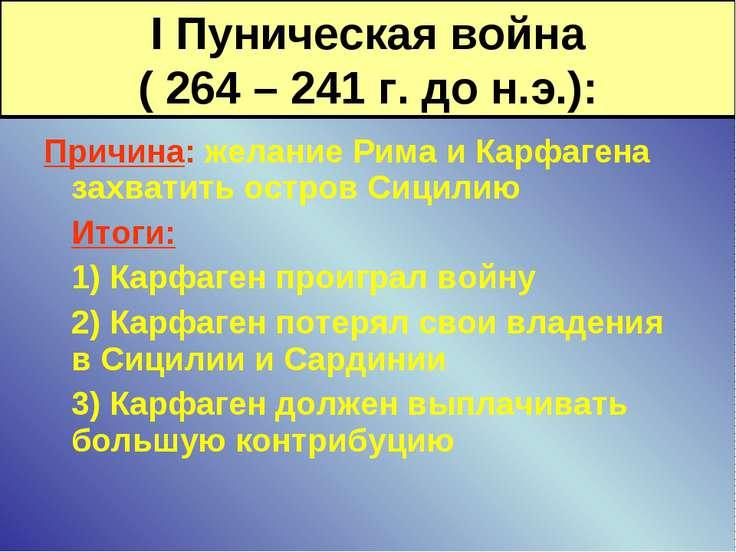 I Пуническая война ( 264 – 241 г. до н.э.): Причина: желание Рима и Карфагена...