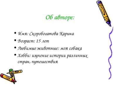 Об авторе: Имя: Скоробогатова Карина Возраст: 15 лет Любимые животные: моя со...