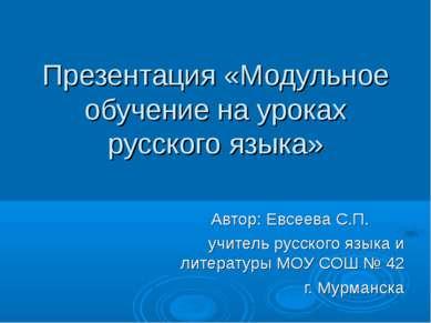Презентация «Модульное обучение на уроках русского языка» Автор: Евсеева С.П....