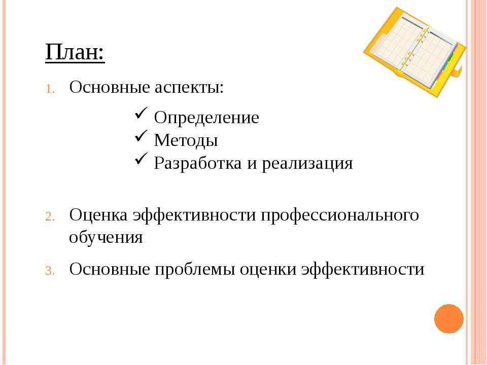 План: Основные аспекты: Оценка эффективности профессионального обучения Основ...