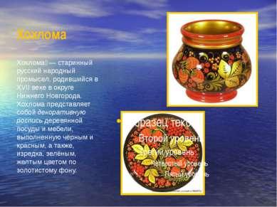 Хохлома Хохлома — старинный русский народный промысел, родившийся в XVII век...