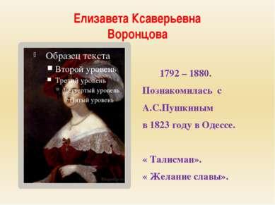 Елизавета Ксаверьевна Воронцова 1792 – 1880. Познакомилась с А.С.Пушкиным в 1...