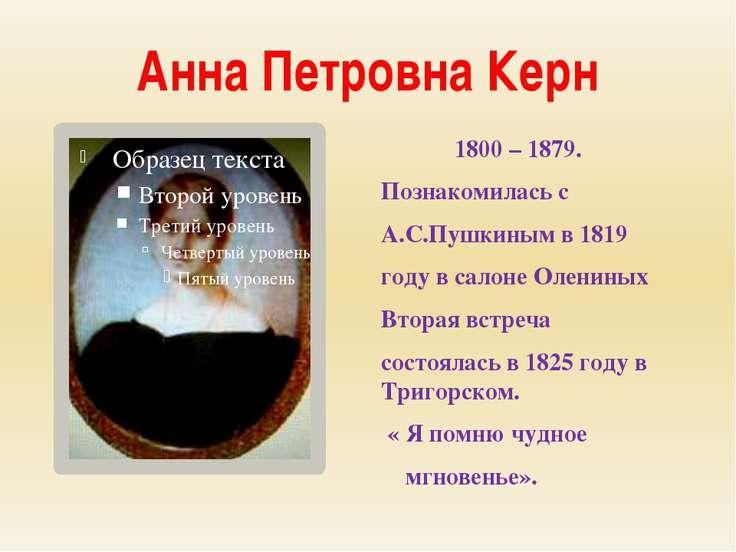Анна Петровна Керн 1800 – 1879. Познакомилась с А.С.Пушкиным в 1819 году в са...