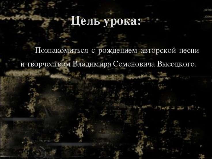 Цель урока: Познакомиться с рождением авторской песни и творчеством Владимира...
