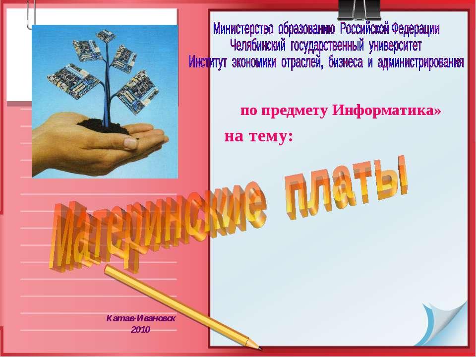 по предмету Информатика» на тему: Катав-Ивановск 2010 Слайд