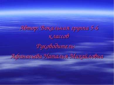 Автор: Вокальная группа 5-6 классов Руководитель: Афанасьева Наталья Михайловна