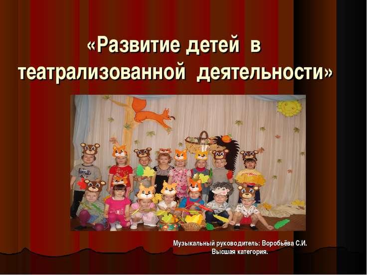 «Развитие детей в театрализованной деятельности» Музыкальный руководитель: Во...