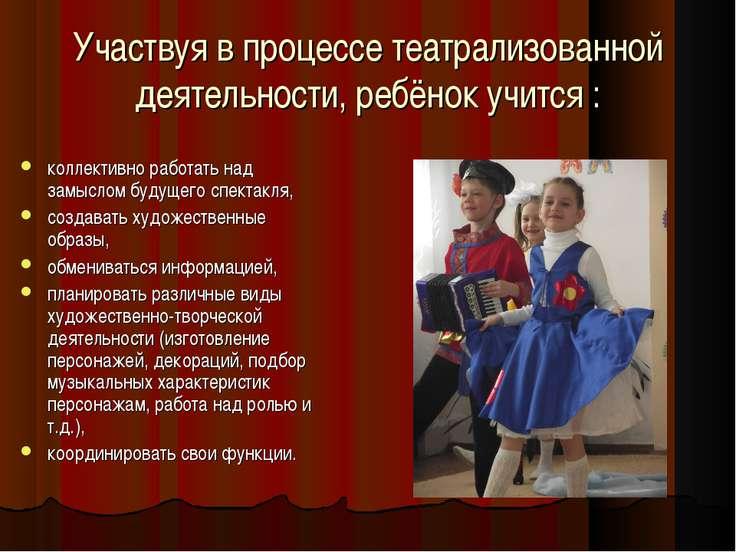 Участвуя в процессе театрализованной деятельности, ребёнок учится : коллектив...