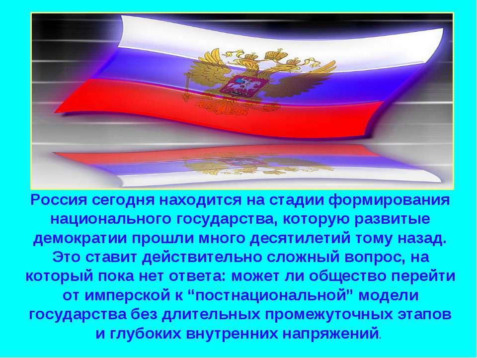 Россия сегодня находится на стадии формирования национального государства, ко...