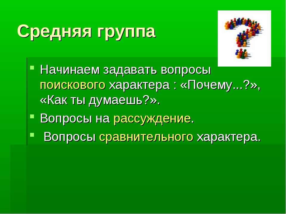 Средняя группа Начинаем задавать вопросы поискового характера : «Почему...?»,...