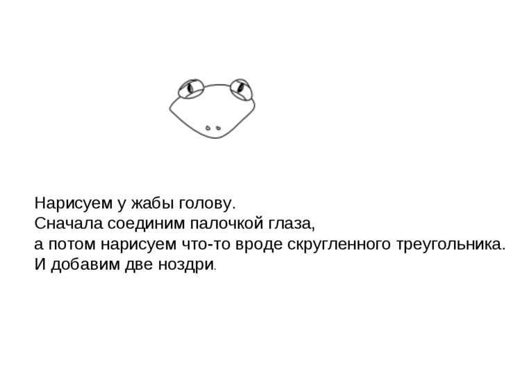 Нарисуем у жабы голову. Сначала соединим палочкой глаза, а потом нарисуем что...
