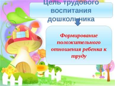 Цель трудового воспитания дошкольника Формирование положительного отношения р...