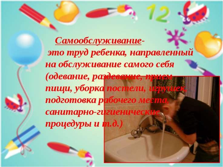 Самообслуживание- это труд ребенка, направленный на обслуживание самого себя ...