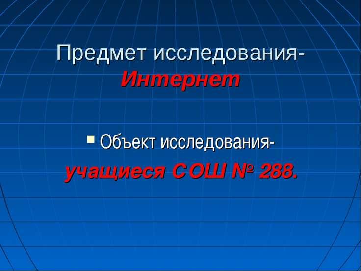 Предмет исследования- Интернет Объект исследования- учащиеся СОШ № 288.