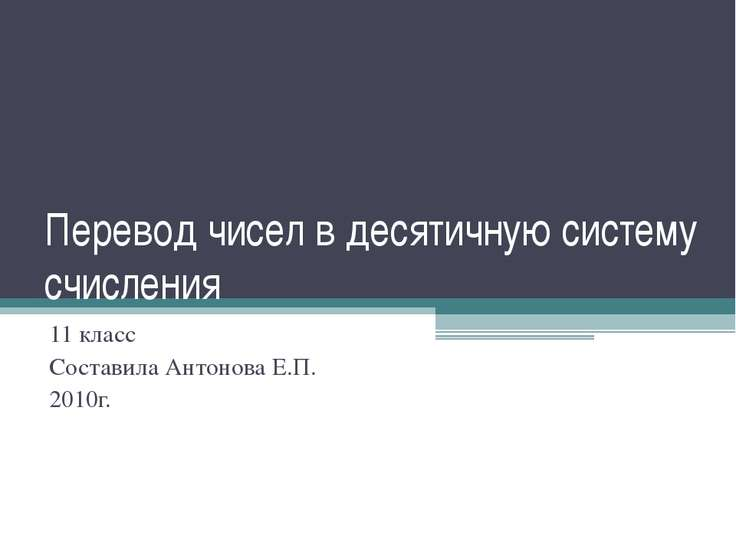 Перевод чисел в десятичную систему счисления 11 класс Составила Антонова Е.П....