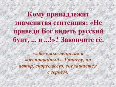 Кому принадлежит знаменитая сентенция: «Не приведи Бог видеть русский бунт, ....