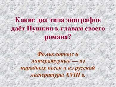 Какие два типа эпиграфов даёт Пушкин к главам своего романа? Фольклорные и ли...