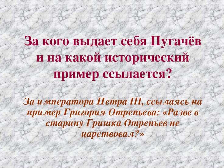 За кого выдает себя Пугачёв и на какой исторический пример ссылается? За импе...