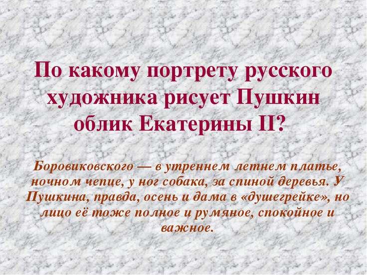 По какому портрету русского художника рисует Пушкин облик Екатерины II? Боров...