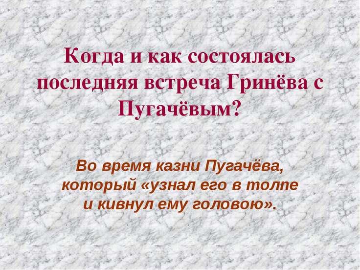 Когда и как состоялась последняя встреча Гринёва с Пугачёвым? Во время казни ...
