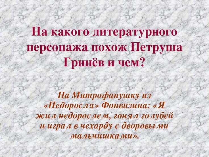 На какого литературного персонажа похож Петруша Гринёв и чем? На Митрофанушку...