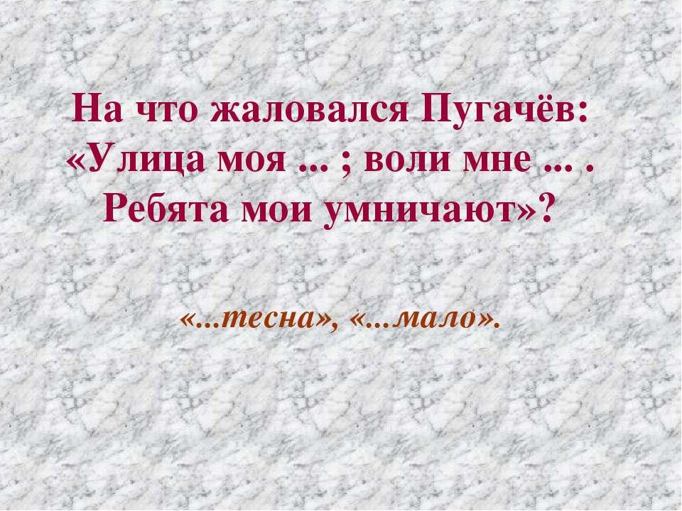На что жаловался Пугачёв: «Улица моя ... ; воли мне ... . Ребята мои умничают...