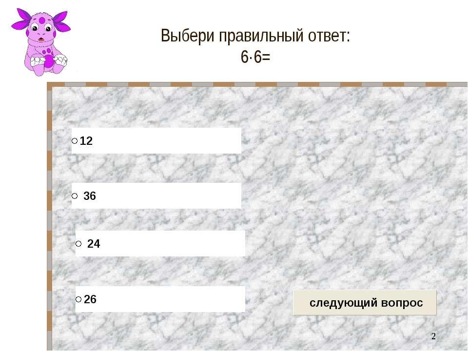 * Выбери правильный ответ: 6∙6=