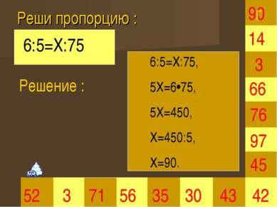Реши пропорцию : 90 3 35 30 66 45 42 52 3 71 56 43 97 76 14 6:5=Х:75 Решение ...