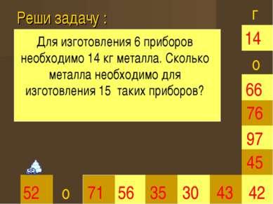 Реши задачу : 35 30 66 45 42 52 71 56 43 97 76 14 г о о Для изготовления 6 пр...