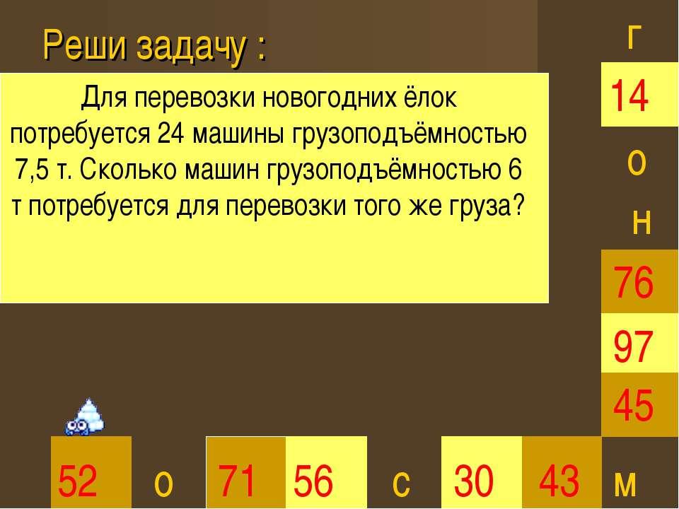 Реши задачу : 30 45 52 71 56 43 97 76 14 г о о с н м Для перевозки новогодних...