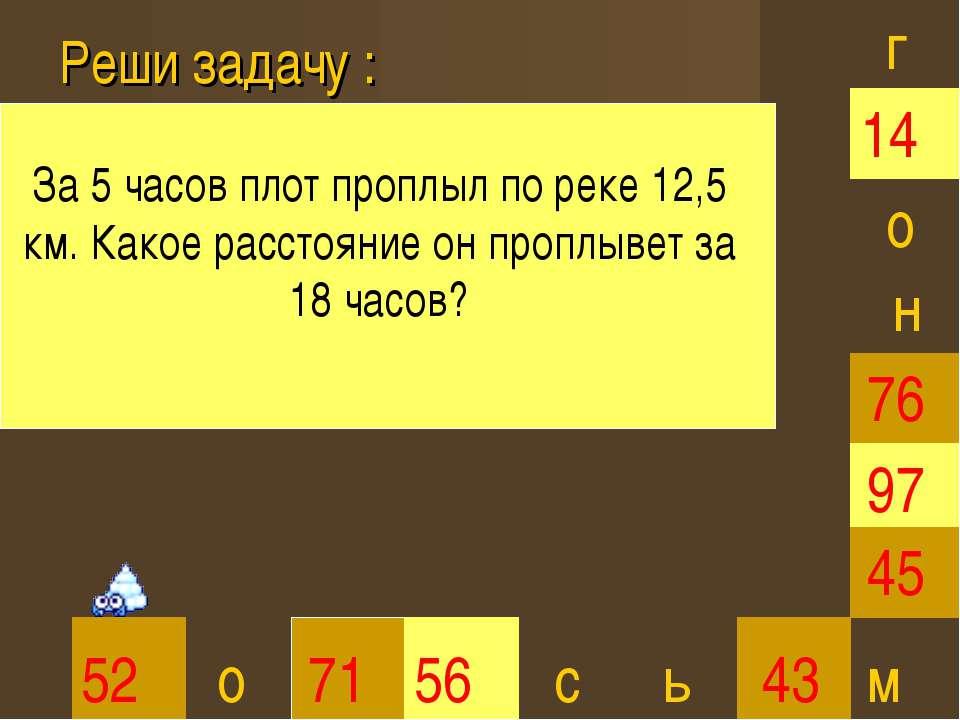 Реши задачу : 45 52 71 56 43 97 76 14 г о о с н м За 5 часов плот проплыл по ...