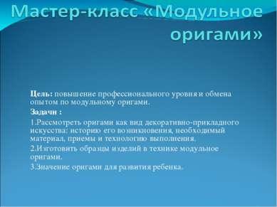 Цель: повышение профессионального уровня и обмена опытом по модульному оригам...