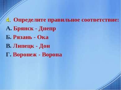 4. Определите правильное соответствие: А. Брянск - Днепр Б. Рязань - Ока В. Л...