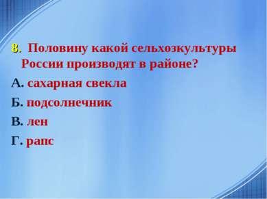 8. Половину какой сельхозкультуры России производят в районе? А. сахарная све...