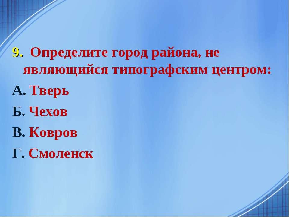 9. Определите город района, не являющийся типографским центром: А. Тверь Б. Ч...