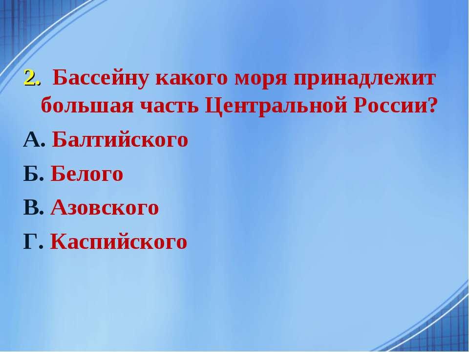 2. Бассейну какого моря принадлежит большая часть Центральной России? А. Балт...