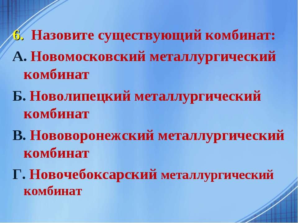 6. Назовите существующий комбинат: А. Новомосковский металлургический комбина...