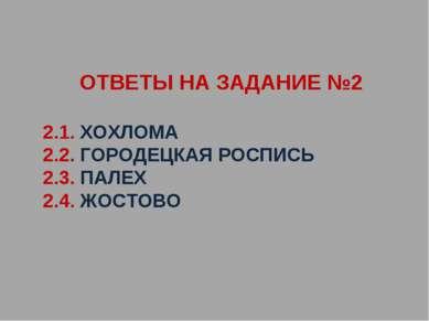ОТВЕТЫ НА ЗАДАНИЕ №2 2.1. ХОХЛОМА 2.2. ГОРОДЕЦКАЯ РОСПИСЬ 2.3. ПАЛЕХ 2.4. ЖОС...