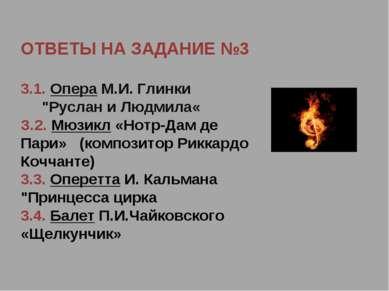 """ОТВЕТЫ НА ЗАДАНИЕ №3 3.1. Опера М.И. Глинки """"Руслан и Людмила« З.2. Мюзикл «Н..."""