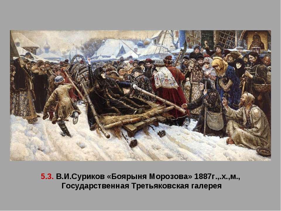 5.3. В.И.Суриков «Боярыня Морозова» 1887г.,.х.,м., Государственная Третьяковс...