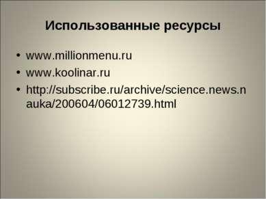Использованные ресурсы www.millionmenu.ru www.koolinar.ru http://subscribe.ru...