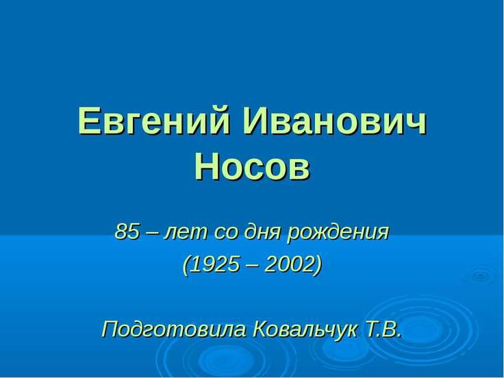 Евгений Иванович Носов 85 – лет со дня рождения (1925 – 2002) Подготовила Ков...