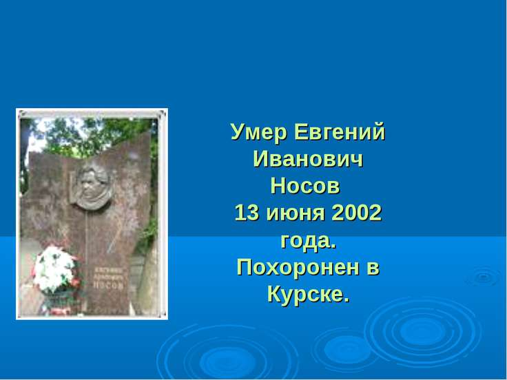 Умер Евгений Иванович Носов 13 июня 2002 года. Похоронен в Курске.