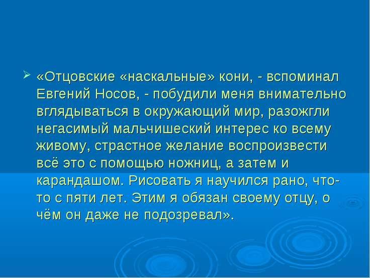 «Отцовские «наскальные» кони, - вспоминал Евгений Носов, - побудили меня вним...